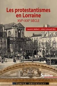 Laurent Jalabert et Julien Léonard - Les protestantismes en Lorraine (XVIe-XXIe siècle).