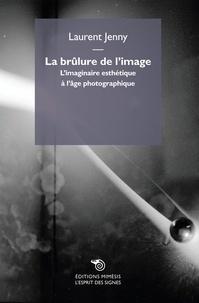 Laurent Jenny - La brûlure de l'image - L'imaginaire esthétique à l'âge photographique.