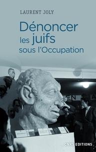 Laurent Joly - Dénoncer les Juifs sous l'Occupation.