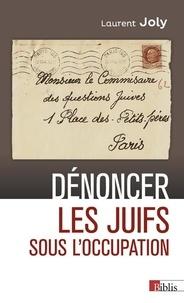 Laurent Joly - Dénoncer les Juifs sous l'Occupation - Paris, 1940-1944.