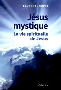 Laurent Jouvet - Jésus mystique - La vie spirituelle de Jésus.