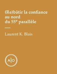 Laurent K. Blais - (Re)bâtir la confiance au nord du 55e parallèle.