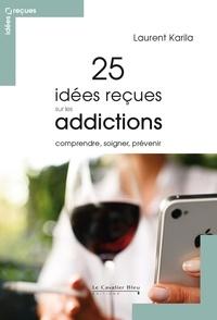 25 idées reçues sur les addictions- Comprendre, soigner, prévenir - Laurent Karila |