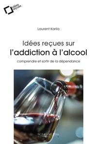 Laurent Karila - Idées reçues sur l'addiction à l'alcool - Comprendre et sortir de la dépendance.