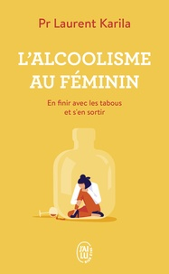 Laurent Karila - L'alcoolisme au féminin - En finir avec les tabous et s'en sortir.