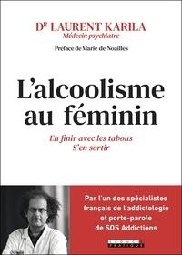 Laurent Karila - L'alcoolisme au féminin - En finir avec les tabous, s'en sortir.