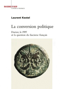Laurent Kestel - La conversion politique - Doriot, le PPF et la question du fascisme français.
