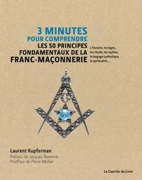 Laurent Kupferman - 3 minutes pour comprendre les 50 principes fondamentaux de la Franc-maçonnerie - L'histoire, les loges, les rituels, les mythes, le langage symbolique, la spiritualité.