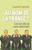Laurent Larcher - Au nom de la France ? - Les non-dits de notre diplomatie.