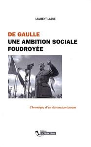 Laurent Lasne - De Gaulle, une ambition sociale foudroyée - Chronique d'un désenchantement.