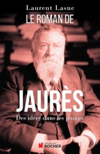 Le Roman De Jaurès Des Idées Dans Les Poings Laurent Lasne