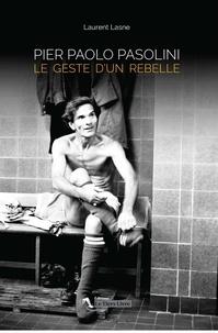 Laurent Lasne - Pier Paolo Pasolini - Le geste d'un rebelle.