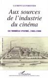 Laurent Le Forestier - Aux sources de l'industrie du cinéma - Le modèle Pathé, 1905-1908.