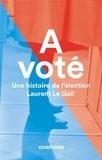 Laurent Le Gall - A voté - Une histoire de l'élection.
