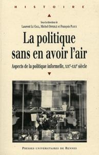 Laurent Le Gall et Michel Offerlé - La politique sans en avoir l'air - Aspects de la politique informelle XIXe-XXIe siècle.