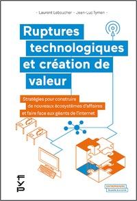Laurent Leboucher et Jean-Luc Tymen - Ruptures technologiques et création de valeur - Stratégies pour construire de nouveaux écosystèmes d'affaires et faire face aux géants de l'internet.
