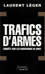 Laurent Léger - Trafics d'armes : enquêtes sur les marchands de mort.