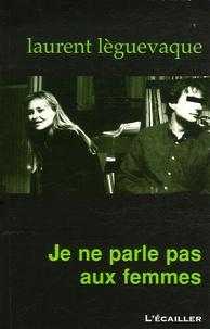 Laurent Lèguevaque - Je ne parle pas aux femmes.