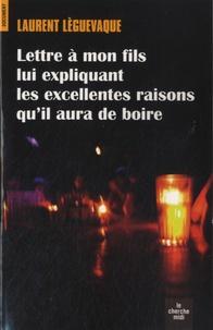 Laurent Lèguevaque - Lettre à mon fils lui expliquant les excellentes raisons qu'il aura de boire.