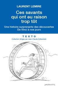 Laurent Lemire - Ces savants qui ont eu raison trop tôt - De Vinci à nos jours, une histoire surprenante des découvertes.