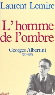 Laurent Lemire - L'Homme de l'ombre, Georges Albertini - 1911-1983.