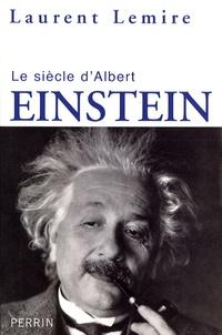 Laurent Lemire - Le siècle d'Albert Einstein.