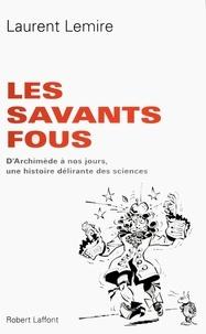 Laurent Lemire - Les savants fous - D'Archimède à nos jours, une histoire délirante des sciences.
