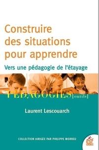 Laurent Lescouarch - Construire des situations pour apprendre - Vers une pédagogie de l'étayage.