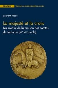 La majesté et la croix- Les sceaux de la maison des comtes de Toulouse (XIIe-XIIIe siècle) - Laurent Macé pdf epub