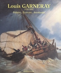 Laurent Manœuvre et François Bellec - Louis Garneray : 1783-1857 - Peintre, écrivain, aventurier.
