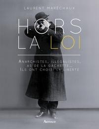 Laurent Maréchaux - Hors la loi - Anarchistes, illégistes, as de la gâchette... Ils ont choisi la liberté.