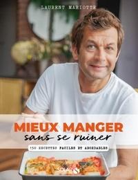 Laurent Mariotte - Mieux manger sans se ruiner - 150 recettes faciles et abordables.