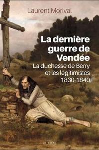 Laurent Morival - La dernière guerre de Vendée - La duchesse du Berry et les légitimistes 1830-1840.
