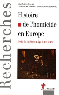 Laurent Mucchielli et Pieter Spierenburg - Histoire de l'homicide en Europe - De la fin du Moyen-Age à nos jours.