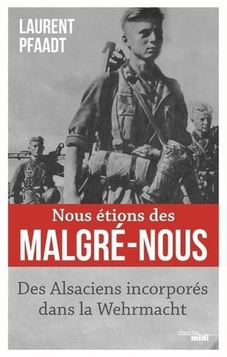 Nous étions des malgré-nous. Des Alsaciens incorporés dans la Wehrmacht