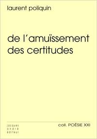 Laurent Poliquin - De l'amuïssement des certitudes.