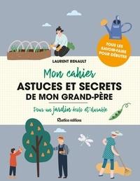 Laurent Renault - Mon cahier astuces et secrets de mon grand-père - Pour un jardin écolo et durable.