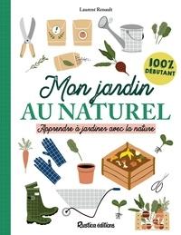 Laurent Renault et Alexandra Alzieu - Mon jardin au naturel - Apprendre à jardiner avec la nature : 100 % débutant.