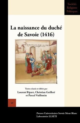Laurent Ripart et Christian Guilleré - La naissance du duché de Savoie (1416) - Actes du colloque international de Chambéry (18, 19 et 20 février 2016).