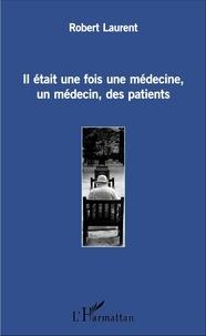 Laurent Robert - Il était une fois une médecine, un médecin, des patients.