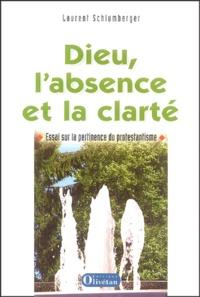 Laurent Schlumberger - Dieu, l'absence et la clarté - Essai sur la pertinence du protestantisme.