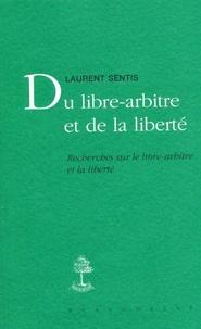 Laurent Sentis - Du libre-arbitre et de la liberté - Recherches sur le libre-arbitre et la liberté.