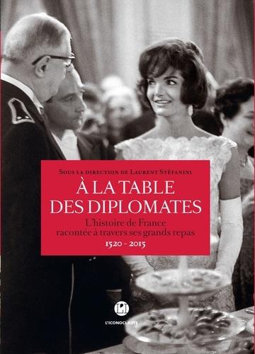 Laurent Stéfanini - A la table des diplomates - L'histoire de France racontée à travers ses grands repas 1520-2015.