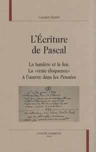 """Laurent Susini - L'écriture de Pascal - La lumière et le feu - La """"vraie éloquence"""" à l'oeuvre dans les Pensées."""