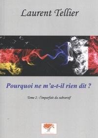 Laurent Tellier - Pourquoi ne m'a-t-il rien dit ? Tome 2 : L'imparfait du subversif.