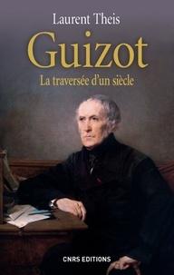 Laurent Theis - Guizot - La traversée d'un siècle.