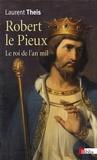 Laurent Theis - Robert le Pieux - Le roi de l'an mil.