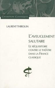 Laurent Thirouin - L'aveuglement salutaire - Le réquisitoire contre le théâtre dans la France classique.