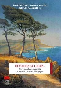 Laurent Tissot et Patrick Vincent - Dévoiler l'ailleurs - Correspondances, carnets et journaux intimes de voyages.
