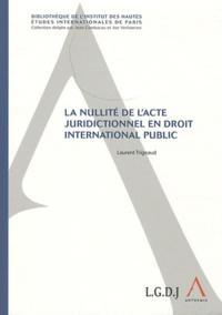 Laurent Trigeaud - La nullité de l'acte juridictionnel en droit international public.